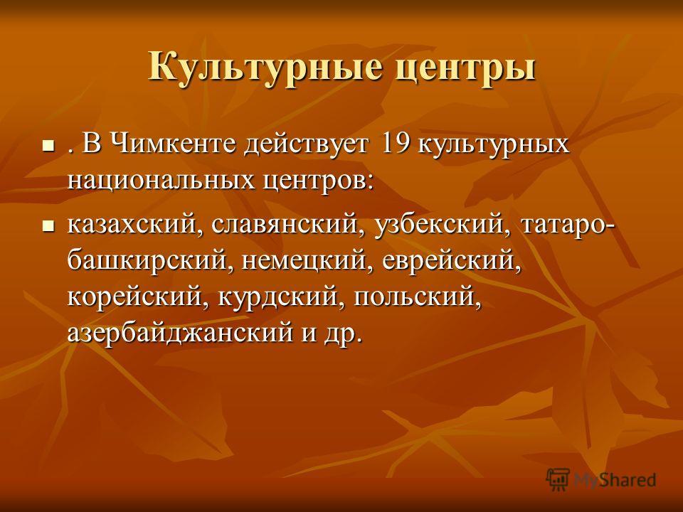 Культурные центры. В Чимкенте действует 19 культурных национальных центров:. В Чимкенте действует 19 культурных национальных центров: казахский, славянский, узбекский, татаро- башкирский, немецкий, еврейский, корейский, курдский, польский, азербайджа