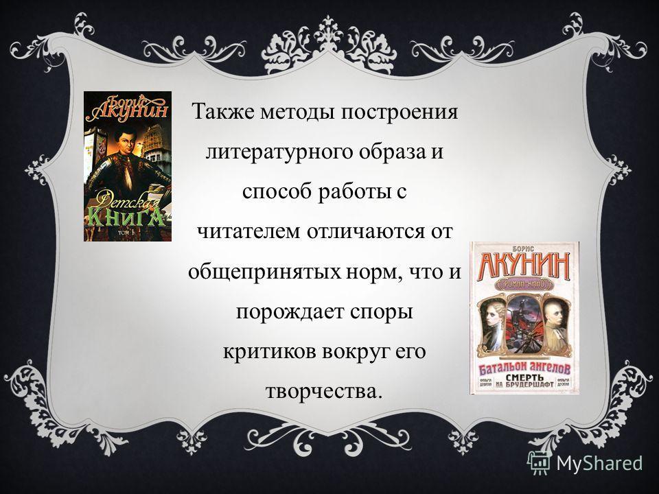 Также методы построения литературного образа и способ работы с читателем отличаются от общепринятых норм, что и порождает споры критиков вокруг его творчества.