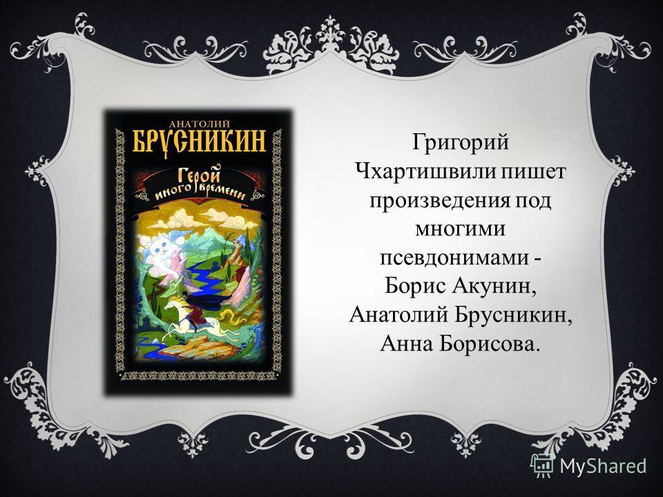 Григорий Чхартишвили пишет произведения под многими псевдонимами - Борис Акунин, Анатолий Брусникин, Анна Борисова.