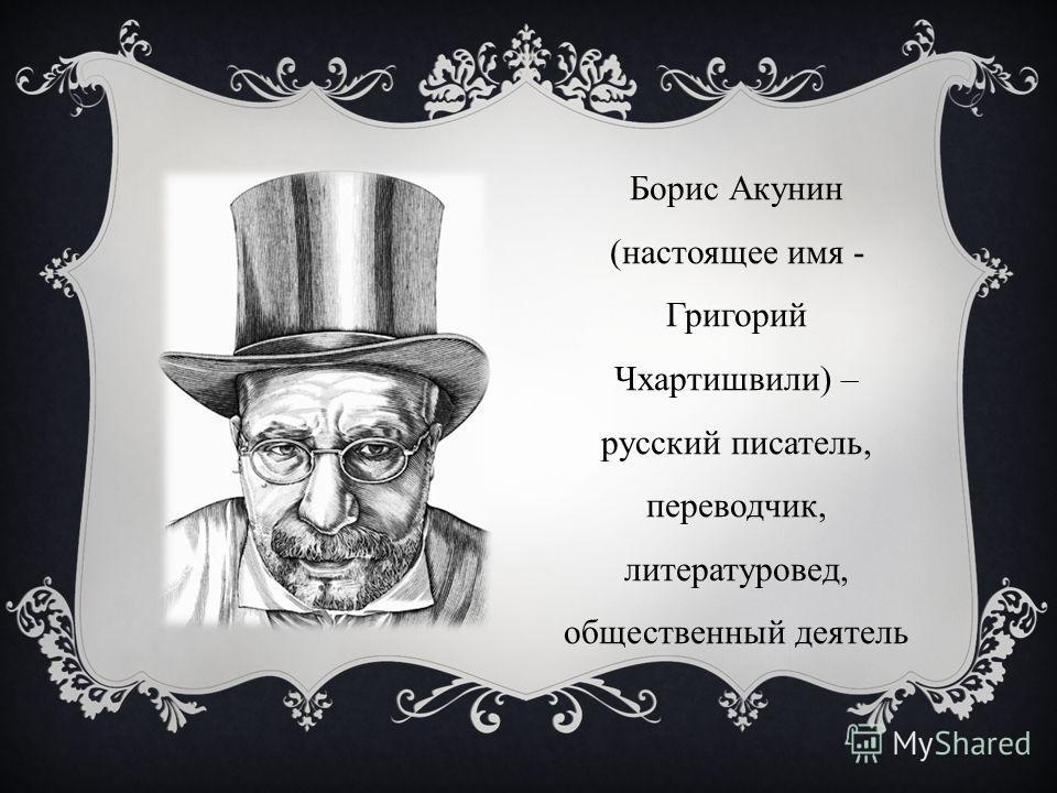 Борис Акунин (настоящее имя - Григорий Чхартишвили) – русский писатель, переводчик, литературовед, общественный деятель