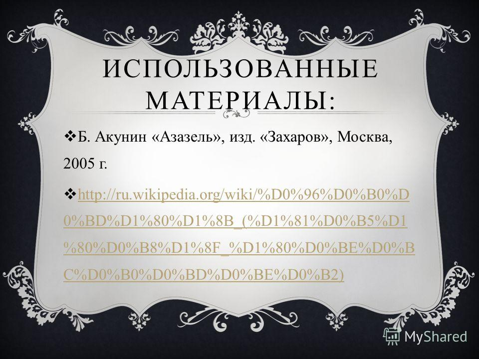 ИСПОЛЬЗОВАННЫЕ МАТЕРИАЛЫ: Б. Акунин «Азазель», изд. «Захаров», Москва, 2005 г. http://ru.wikipedia.org/wiki/%D0%96%D0%B0%D 0%BD%D1%80%D1%8B_(%D1%81%D0%B5%D1 %80%D0%B8%D1%8F_%D1%80%D0%BE%D0%B C%D0%B0%D0%BD%D0%BE%D0%B2) http://ru.wikipedia.org/wiki/%D0