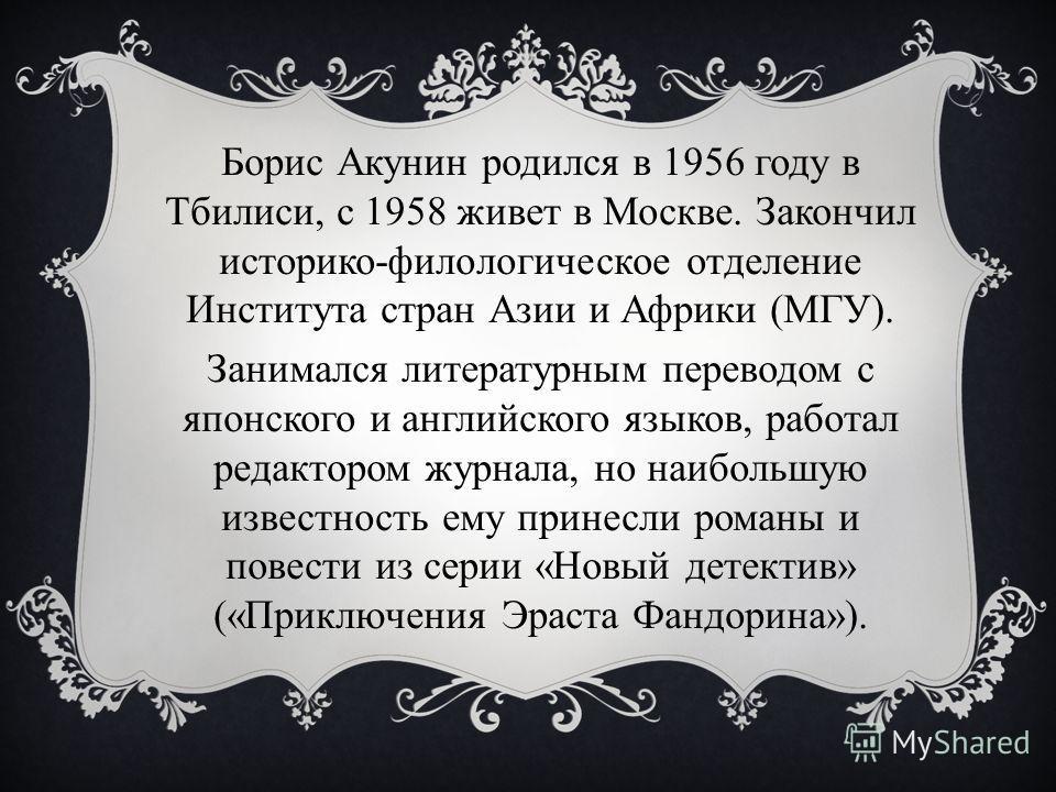 Борис Акунин родился в 1956 году в Тбилиси, с 1958 живет в Москве. Закончил историко-филологическое отделение Института стран Азии и Африки (МГУ). Занимался литературным переводом с японского и английского языков, работал редактором журнала, но наибо