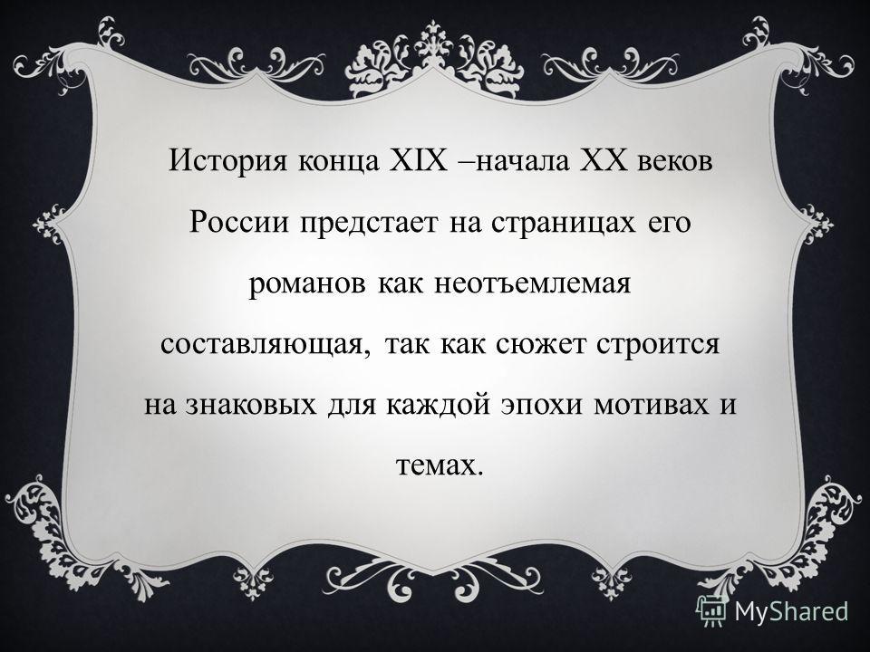 История конца XIX –начала ХХ веков России предстает на страницах его романов как неотъемлемая составляющая, так как сюжет строится на знаковых для каждой эпохи мотивах и темах.