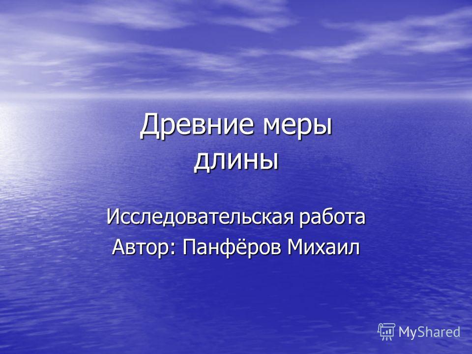 Древние меры длины Исследовательская работа Автор: Панфёров Михаил