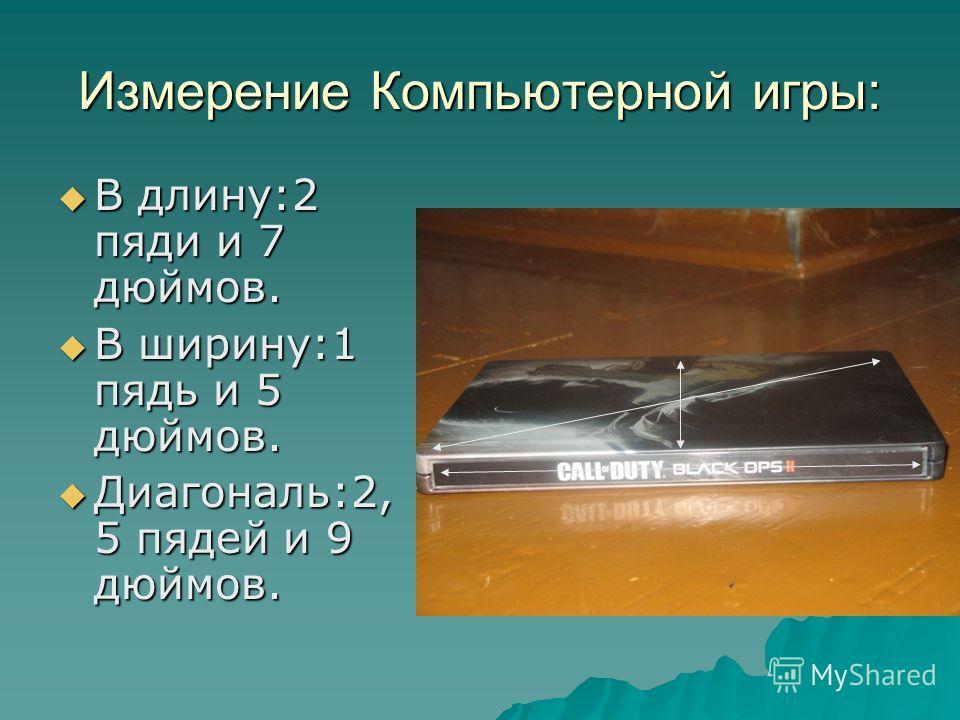 Измерение Компьютерной игры: В длину:2 пяди и 7 дюймов. В длину:2 пяди и 7 дюймов. В ширину:1 пядь и 5 дюймов. В ширину:1 пядь и 5 дюймов. Диагональ:2, 5 пядей и 9 дюймов. Диагональ:2, 5 пядей и 9 дюймов.