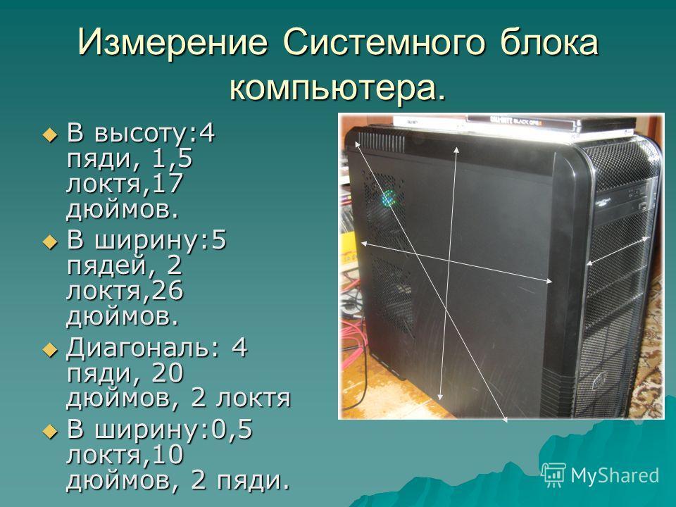 Измерение Системного блока компьютера. В высоту:4 пяди, 1,5 локтя,17 дюймов. В высоту:4 пяди, 1,5 локтя,17 дюймов. В ширину:5 пядей, 2 локтя,26 дюймов. В ширину:5 пядей, 2 локтя,26 дюймов. Диагональ: 4 пяди, 20 дюймов, 2 локтя Диагональ: 4 пяди, 20 д