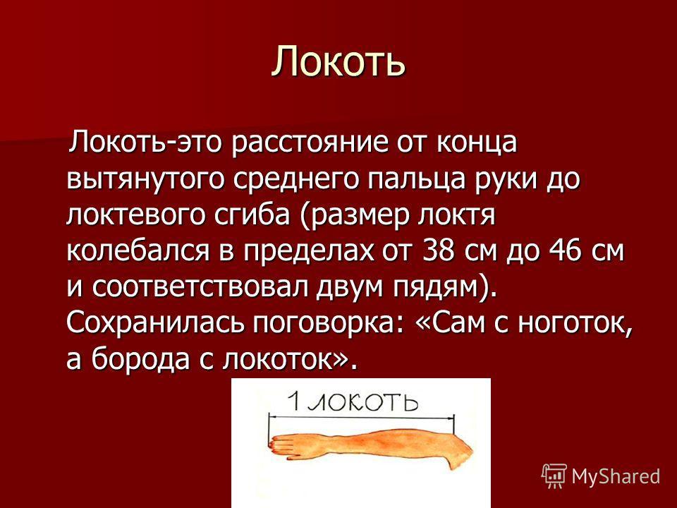 Локоть Локоть-это расстояние от конца вытянутого среднего пальца руки до локтевого сгиба (размер локтя колебался в пределах от 38 см до 46 см и соответствовал двум пядям). Сохранилась поговорка: «Сам с ноготок, а борода с локоток». Локоть-это расстоя