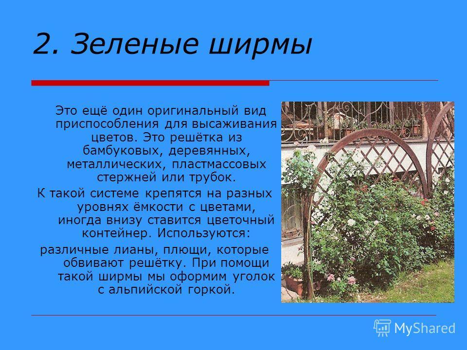 2. Зеленые ширмы Это ещё один оригинальный вид приспособления для высаживания цветов. Это решётка из бамбуковых, деревянных, металлических, пластмассовых стержней или трубок. К такой системе крепятся на разных уровнях ёмкости с цветами, иногда внизу