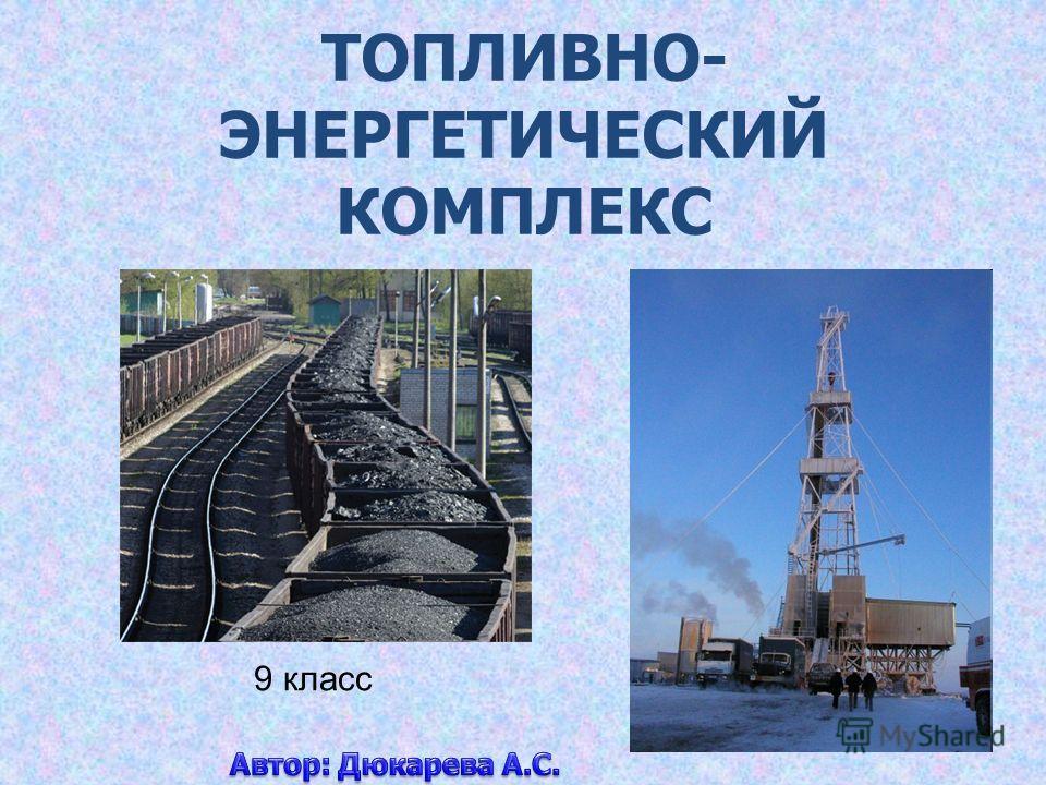 ТОПЛИВНО- ЭНЕРГЕТИЧЕСКИЙ КОМПЛЕКС 9 класс