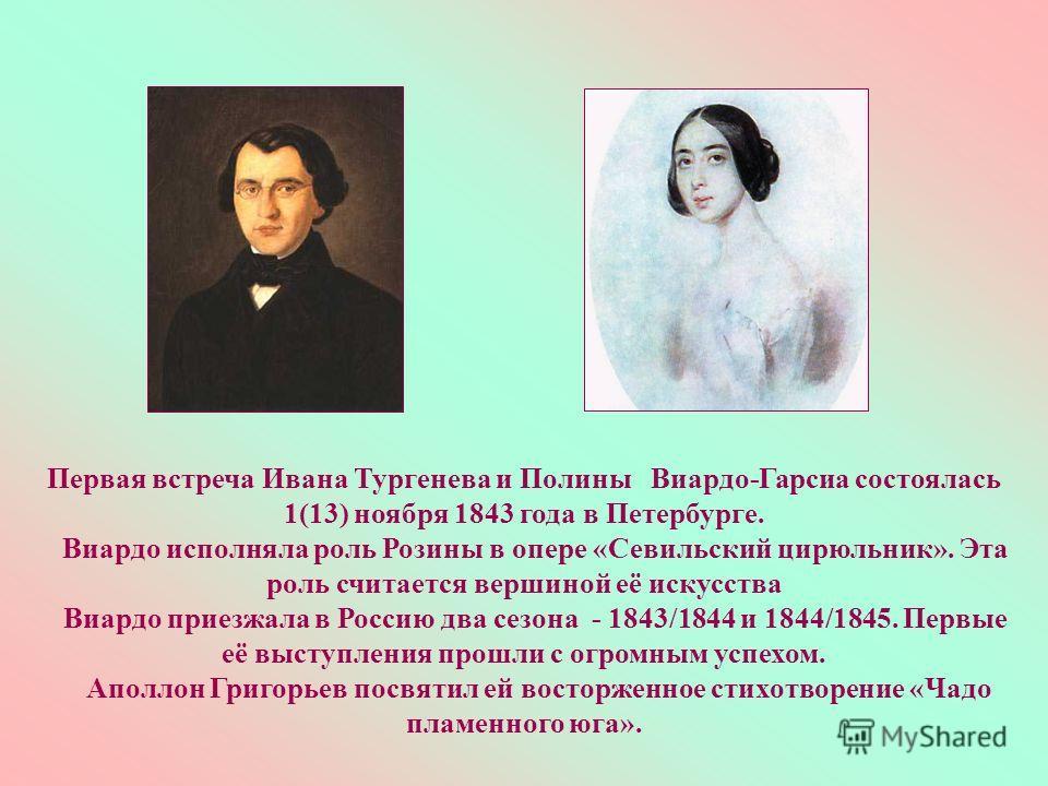 Первая встреча Ивана Тургенева и Полины Виардо-Гарсиа состоялась 1(13) ноября 1843 года в Петербурге. Виардо исполняла роль Розины в опере «Севильский цирюльник». Эта роль считается вершиной её искусства Виардо приезжала в Россию два сезона - 1843/18