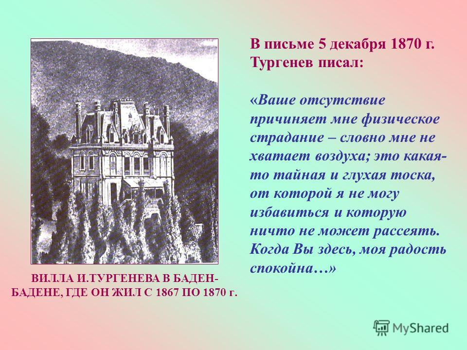В письме 5 декабря 1870 г. Тургенев писал: «Ваше отсутствие причиняет мне физическое страдание – словно мне не хватает воздуха; это какая- то тайная и глухая тоска, от которой я не могу избавиться и которую ничто не может рассеять. Когда Вы здесь, мо