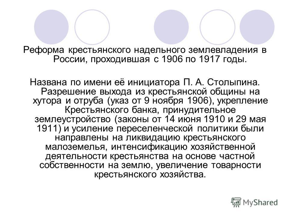 Реформа крестьянского надельного землевладения в России, проходившая с 1906 по 1917 годы. Названа по имени её инициатора П. А. Столыпина. Разрешение выхода из крестьянской общины на хутора и отруба (указ от 9 ноября 1906), укрепление Крестьянского ба