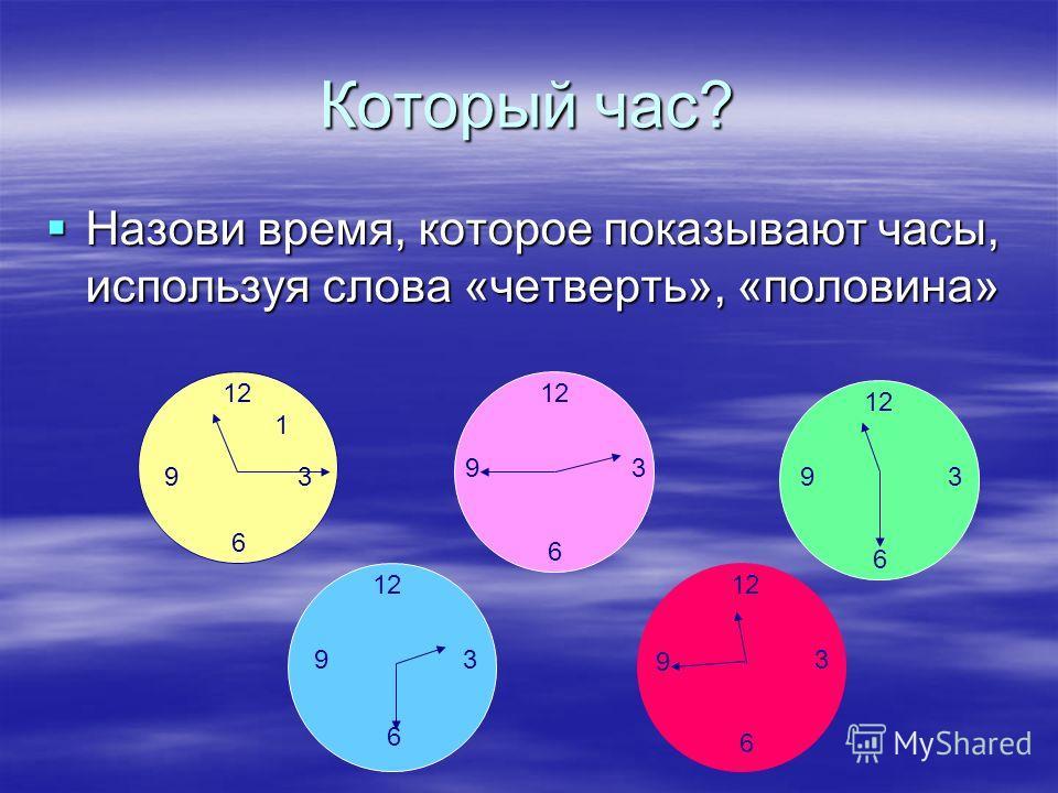 Который час? Назови время, которое показывают часы, используя слова «четверть», «половина» Назови время, которое показывают часы, используя слова «четверть», «половина» 12 3 6 9 3 6 9 3 6 9 3 6 9 1 3 6 9