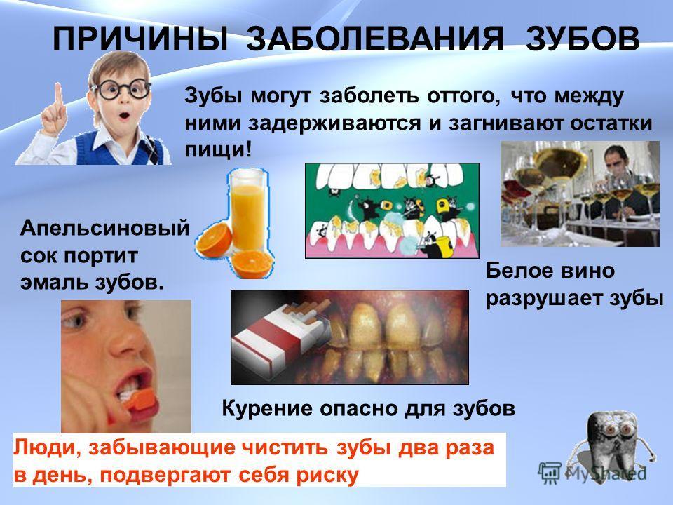 ПРИЧИНЫ ЗАБОЛЕВАНИЯ ЗУБОВ Зубы могут заболеть оттого, что между ними задерживаются и загнивают остатки пищи! Апельсиновый сок портит эмаль зубов. Белое вино разрушает зубы Люди, забывающие чистить зубы два раза в день, подвергают себя риску Курение о