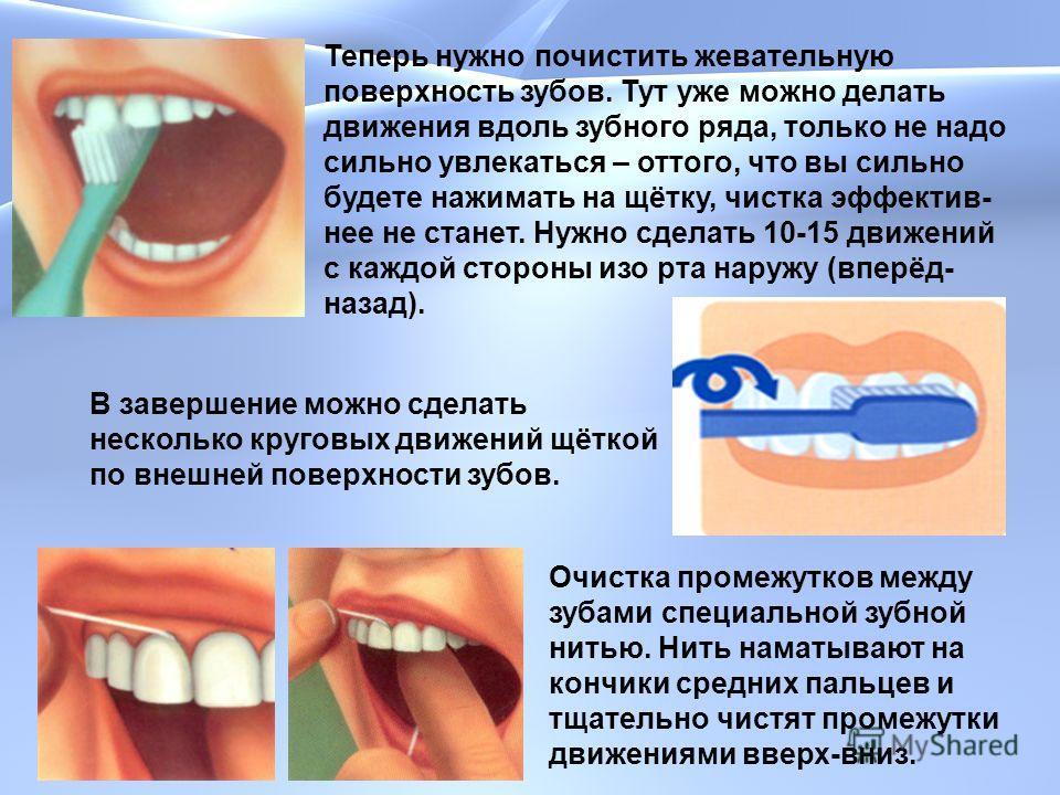 Теперь нужно почистить жевательную поверхность зубов. Тут уже можно делать движения вдоль зубного ряда, только не надо сильно увлекаться – оттого, что вы сильно будете нажимать на щётку, чистка эффектив- нее не станет. Нужно сделать 10-15 движений с