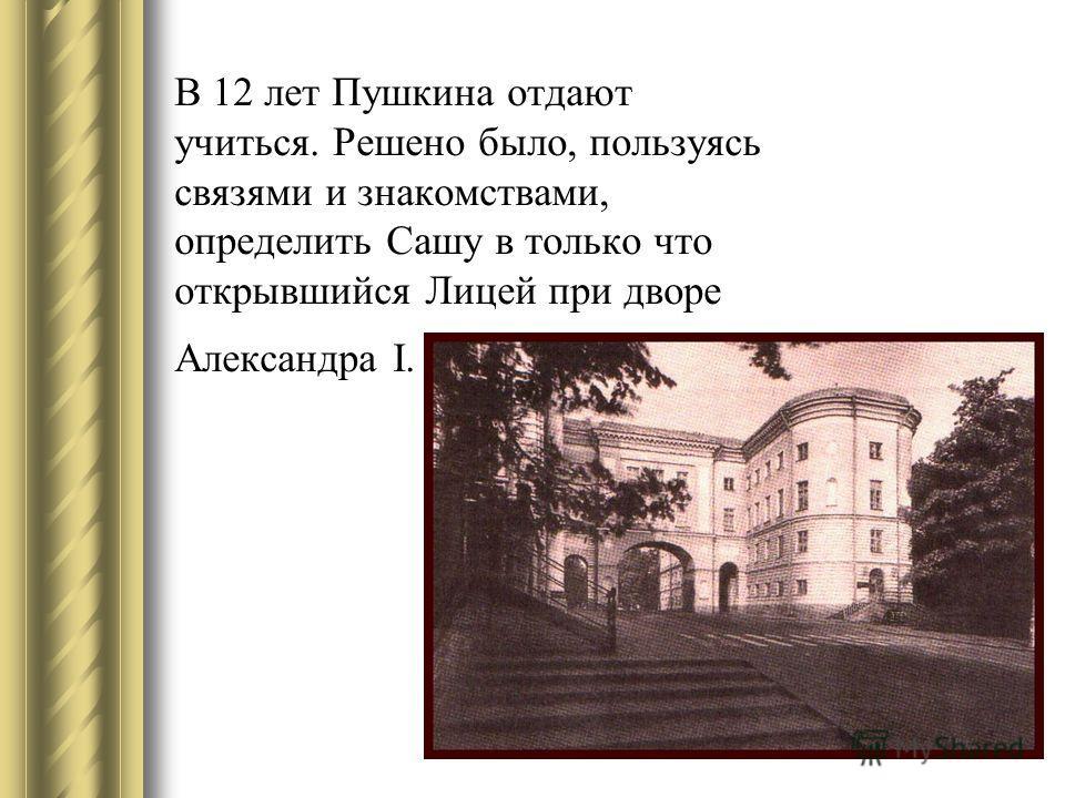 В 12 лет Пушкина отдают учиться. Решено было, пользуясь связями и знакомствами, определить Сашу в только что открывшийся Лицей при дворе Александра I.