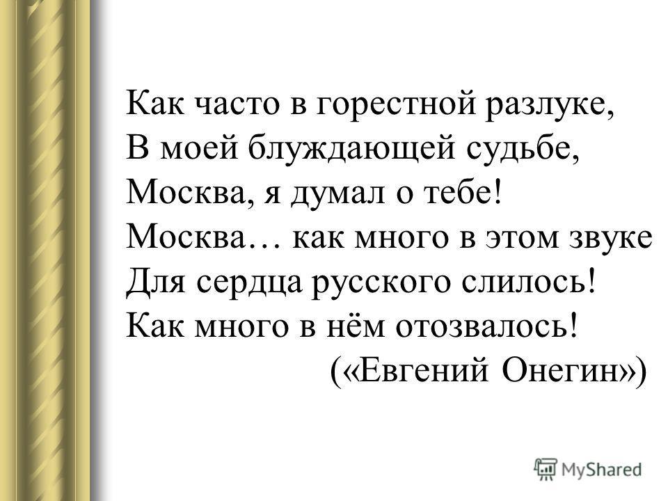 Как часто в горестной разлуке, В моей блуждающей судьбе, Москва, я думал о тебе! Москва… как много в этом звуке Для сердца русского слилось! Как много в нём отозвалось! («Евгений Онегин»)