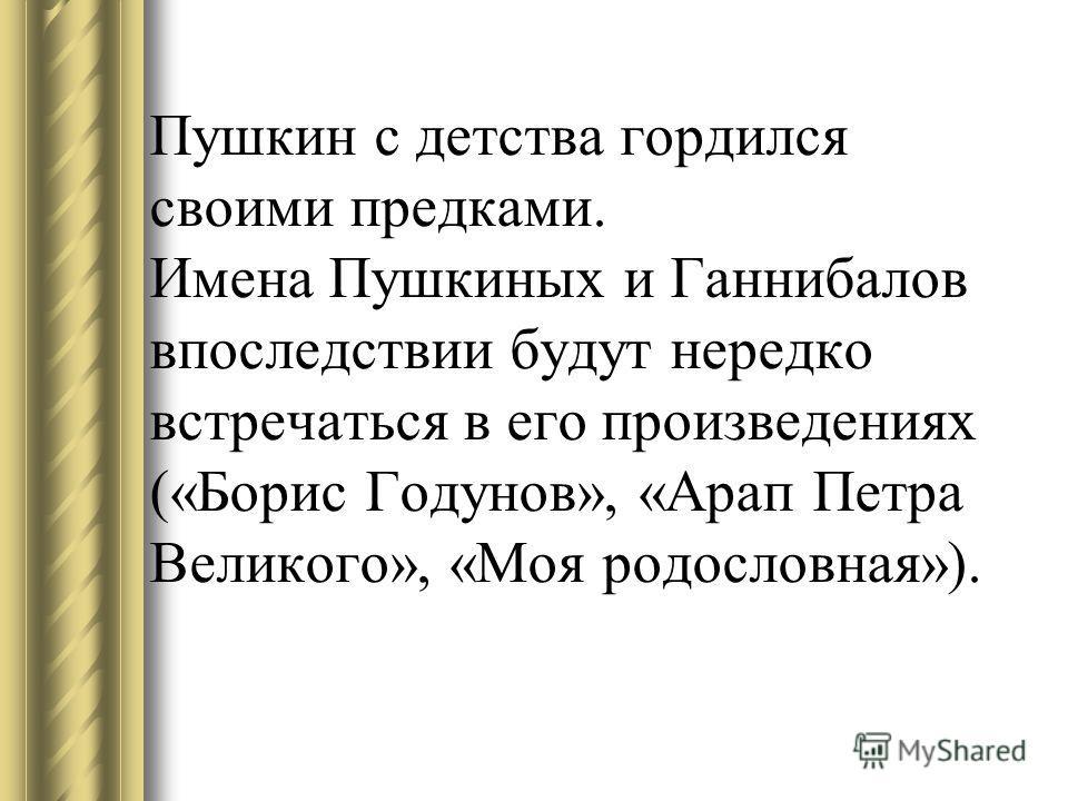 Пушкин с детства гордился своими предками. Имена Пушкиных и Ганнибалов впоследствии будут нередко встречаться в его произведениях («Борис Годунов», «Арап Петра Великого», «Моя родословная»).