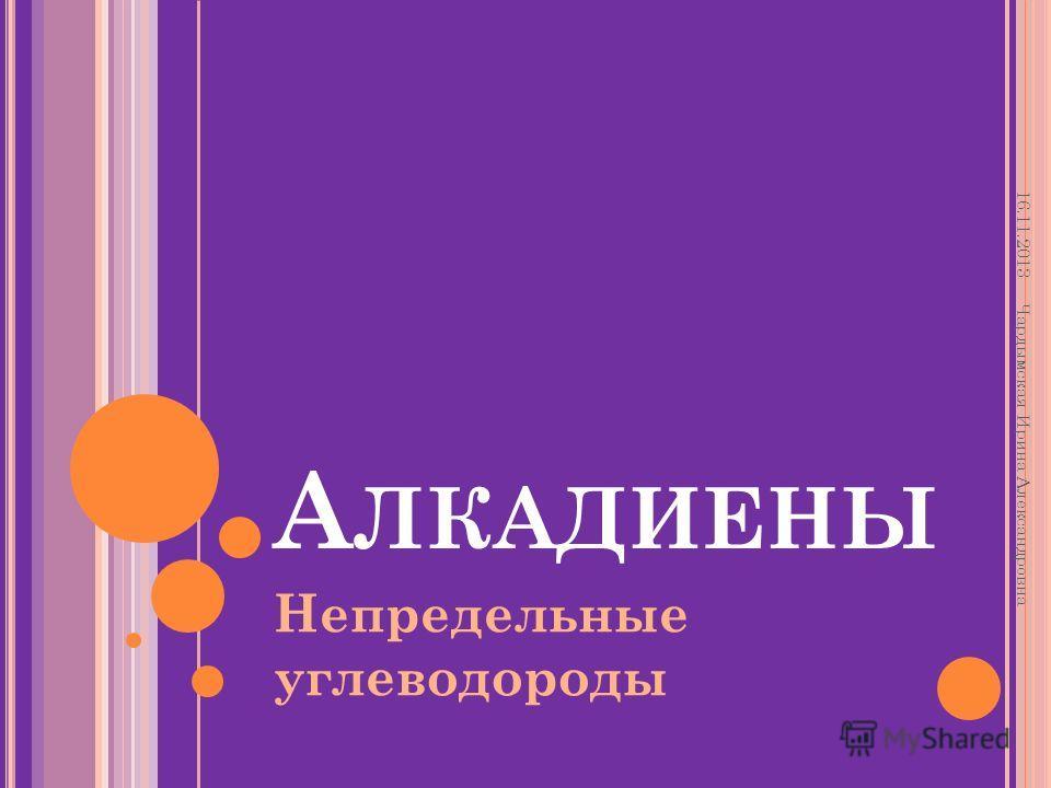 А ЛКАДИЕНЫ Непредельные углеводороды 16.11.2013 Чардымская Ирина Александровна
