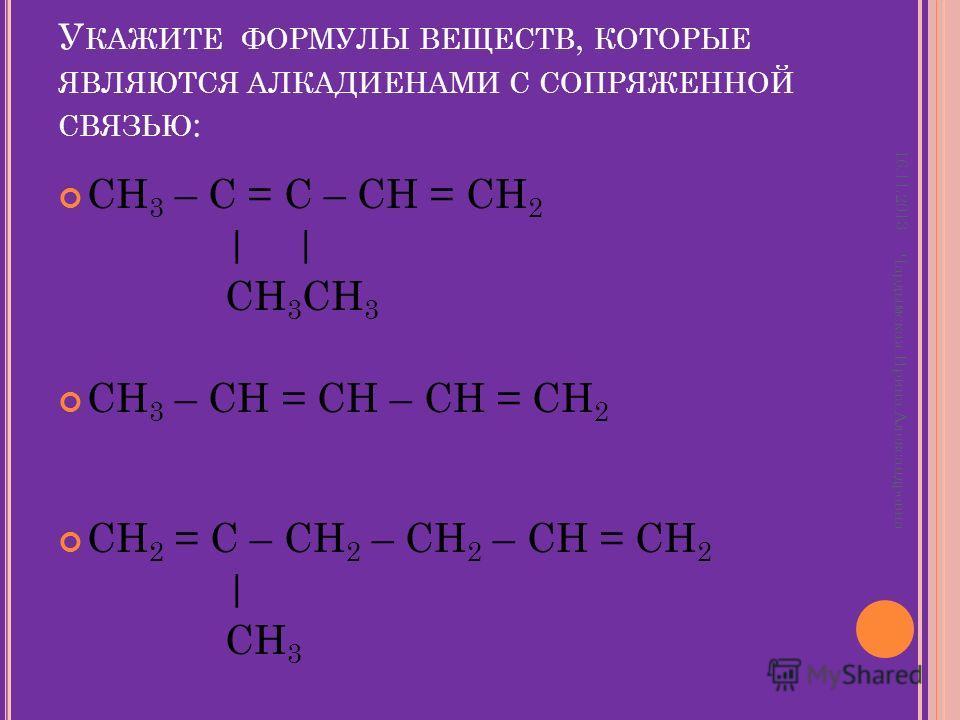 У КАЖИТЕ ФОРМУЛЫ ВЕЩЕСТВ, КОТОРЫЕ ЯВЛЯЮТСЯ АЛКАДИЕНАМИ С СОПРЯЖЕННОЙ СВЯЗЬЮ : CH 3 – C = C – CH = CH 2 | | CH 3 CH 3 CH 3 – CH = CH – CH = CH 2 СH 2 = C – CH 2 – CH 2 – CH = CH 2 | CH 3 16.11.2013 Чардымская Ирина Александровна