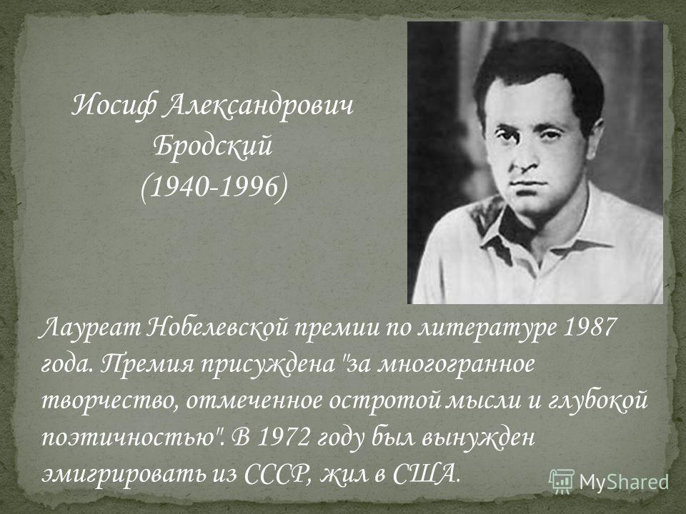 Лауреат Нобелевской премии по литературе 1987 года. Премия присуждена за многогранное творчество, отмеченное остротой мысли и глубокой поэтичностью. В 1972 году был вынужден эмигрировать из СССР, жил в США. Иосиф Александрович Бродский (1940-1996)