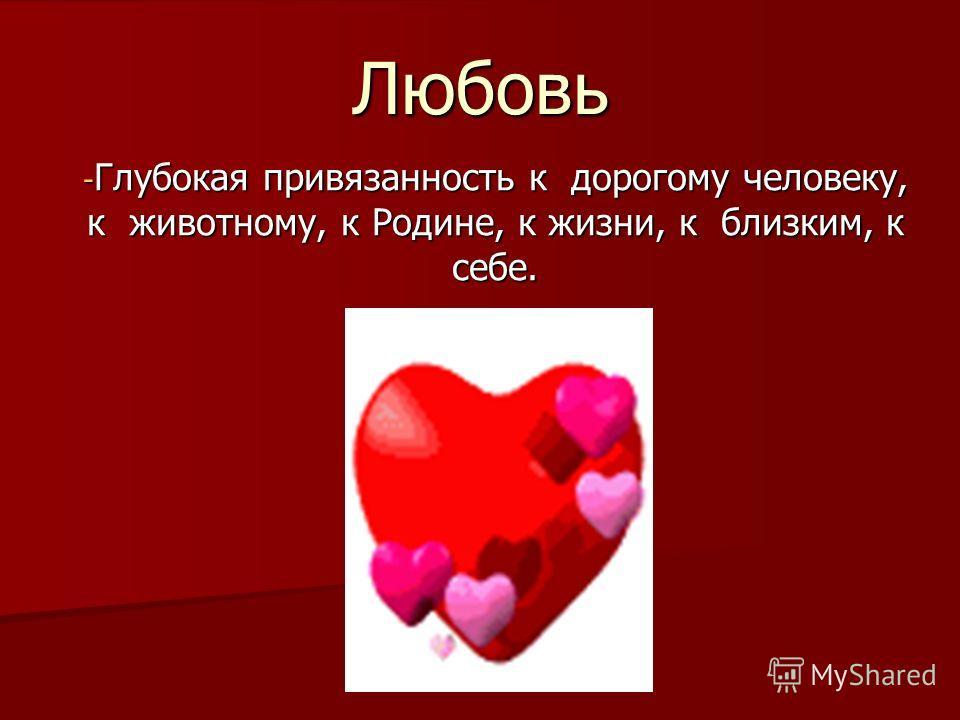 - Глубокая привязанность к дорогому человеку, к животному, к Родине, к жизни, к близким, к себе. Любовь