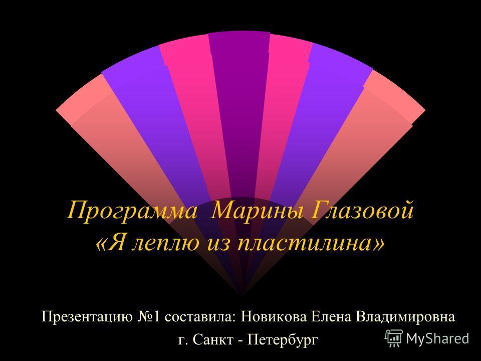 Программа Марины Глазовой «Я леплю из пластилина» Презентацию 1 составила: Новикова Елена Владимировна г. Санкт - Петербург