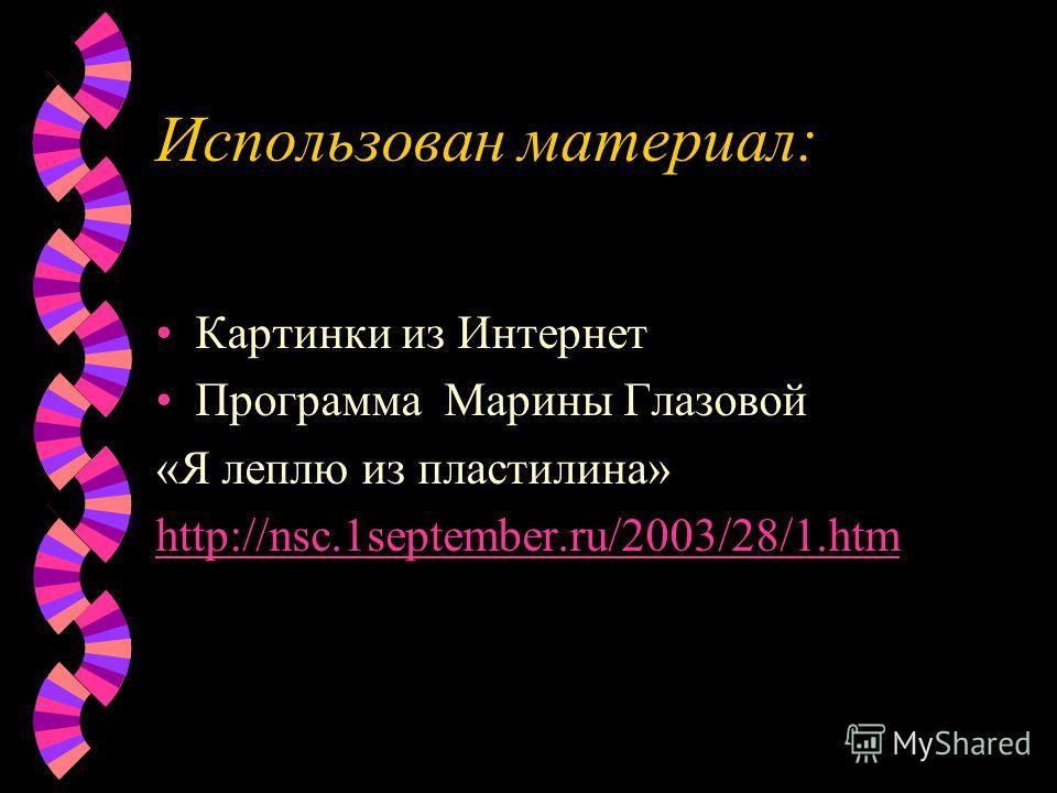 Использован материал: Картинки из Интернет Программа Марины Глазовой «Я леплю из пластилина» http://nsc.1september.ru/2003/28/1.htm
