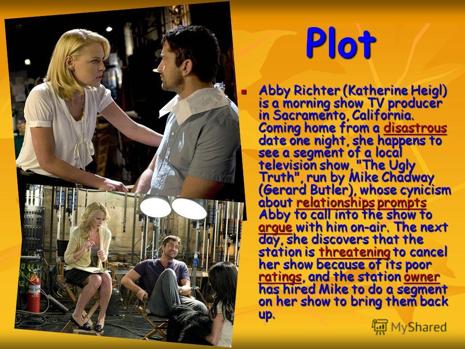 Plot Abby Richter (Katherine Heigl) is a morning show TV producer in Sacramento, California. Coming home from a disastrous date one night, she happens to see a segment of a local television show,