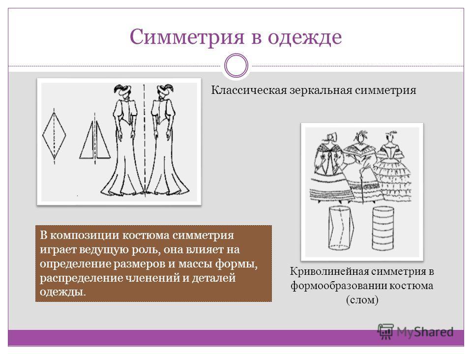 Симметрия в одежде Классическая зеркальная симметрия Криволинейная симметрия в формообразовании костюма (слом) В композиции костюма симметрия играет ведущую роль, она влияет на определение размеров и массы формы, распределение членений и деталей одеж
