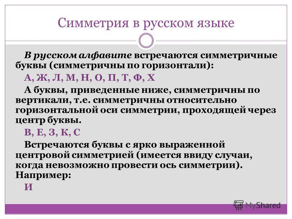 Симметрия в русском языке В русском алфавите встречаются симметричные буквы (симметричны по горизонтали): А, Ж, Л, М, Н, О, П, Т, Ф, Х А буквы, приведенные ниже, симметричны по вертикали, т.е. симметричны относительно горизонтальной оси симметрии, пр
