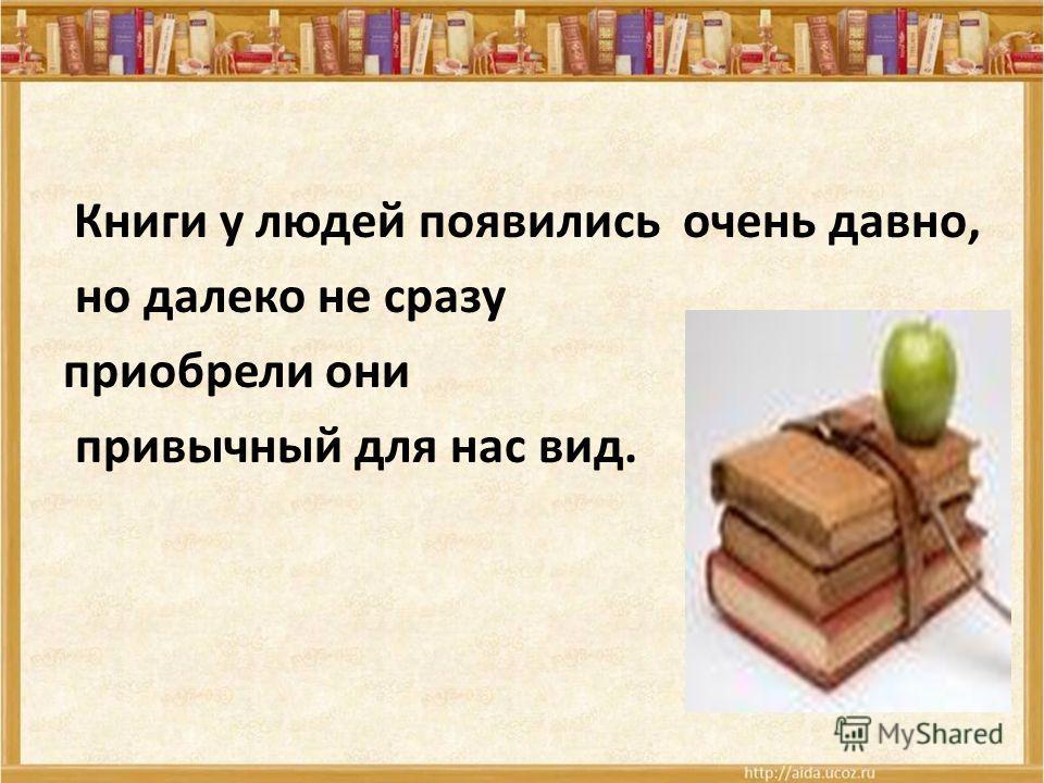 Книги у людей появились очень давно, но далеко не сразу приобрели они привычный для нас вид.