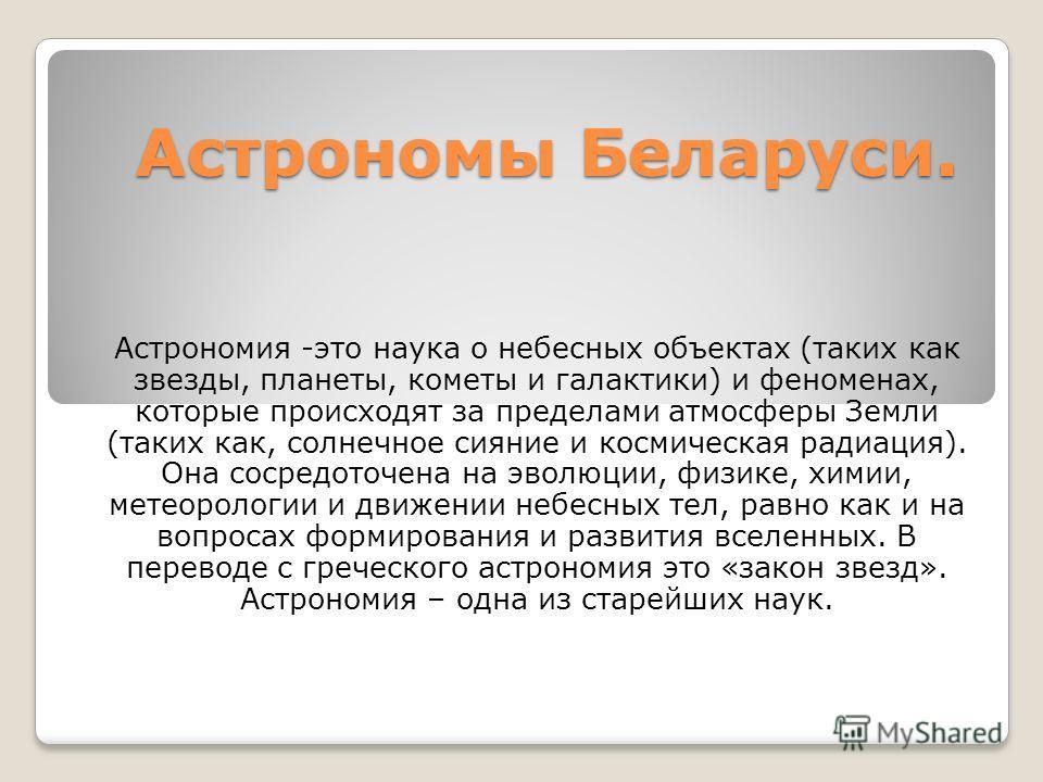Астрономы Беларуси. Астрономия -это наука о небесных объектах (таких как звезды, планеты, кометы и галактики) и феноменах, которые происходят за пределами атмосферы Земли (таких как, солнечное сияние и космическая радиация). Она сосредоточена на эвол