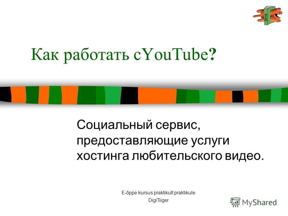 E-õppe kursus praktikult praktikule DigiTiiger Как работать сYouTube? Социальный сервис, предоставляющие услуги хостинга любительского видео.