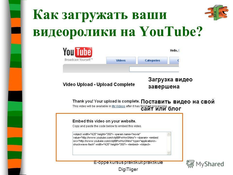E-õppe kursus praktikult praktikule DigiTiiger Как загружать ваши видеоролики на YouTube? Поставить видео на свой сайт или блог Загрузка видео завершена