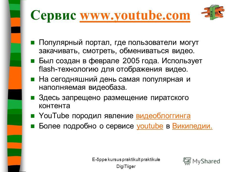 E-õppe kursus praktikult praktikule DigiTiiger Сервис www.youtube.comwww.youtube.com Популярный портал, где пользователи могут закачивать, смотреть, обмениваться видео. Был создан в феврале 2005 года. Использует flash-технологию для отображения видео