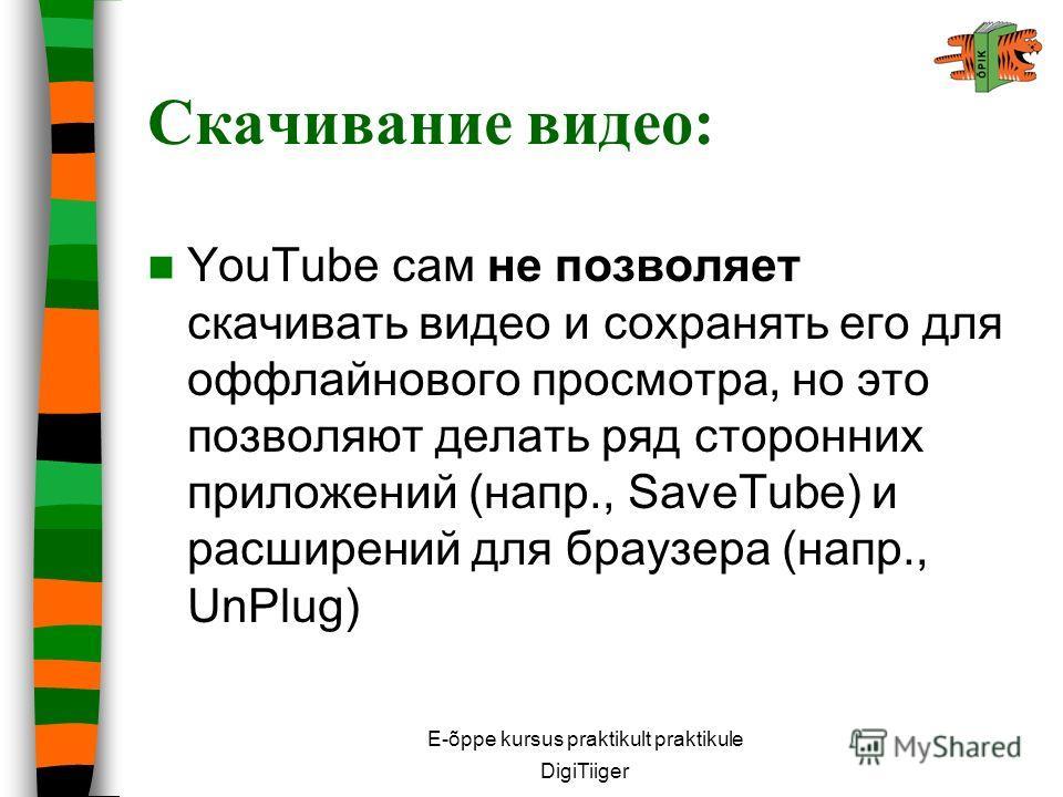 E-õppe kursus praktikult praktikule DigiTiiger Скачивание видео: YouTube сам не позволяет скачивать видео и сохранять его для оффлайнового просмотра, но это позволяют делать ряд сторонних приложений (напр., SaveTube) и расширений для браузера (напр.,