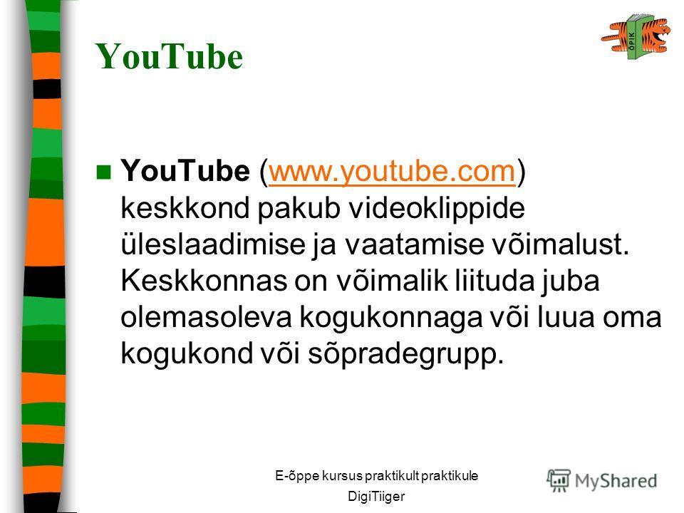 E-õppe kursus praktikult praktikule DigiTiiger YouTube YouTube (www.youtube.com) keskkond pakub videoklippide üleslaadimise ja vaatamise võimalust. Keskkonnas on võimalik liituda juba olemasoleva kogukonnaga või luua oma kogukond või sõpradegrupp.www