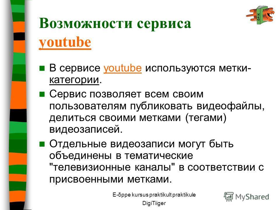 E-õppe kursus praktikult praktikule DigiTiiger Возможности сервиса youtube youtube В сервисе youtube используются метки- категории.youtube Сервис позволяет всем своим пользователям публиковать видеофайлы, делиться своими метками (тегами) видеозаписей
