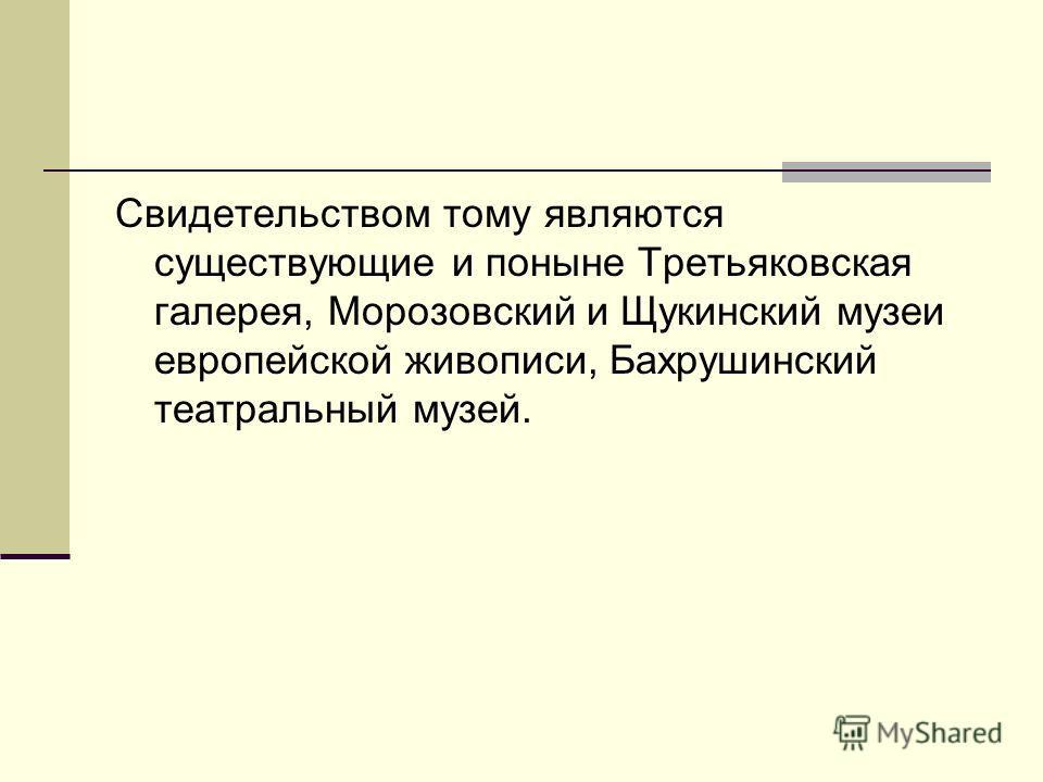 Свидетельством тому являются существующие и поныне Третьяковская галерея, Морозовский и Щукинский музеи европейской живописи, Бахрушинский театральный музей.