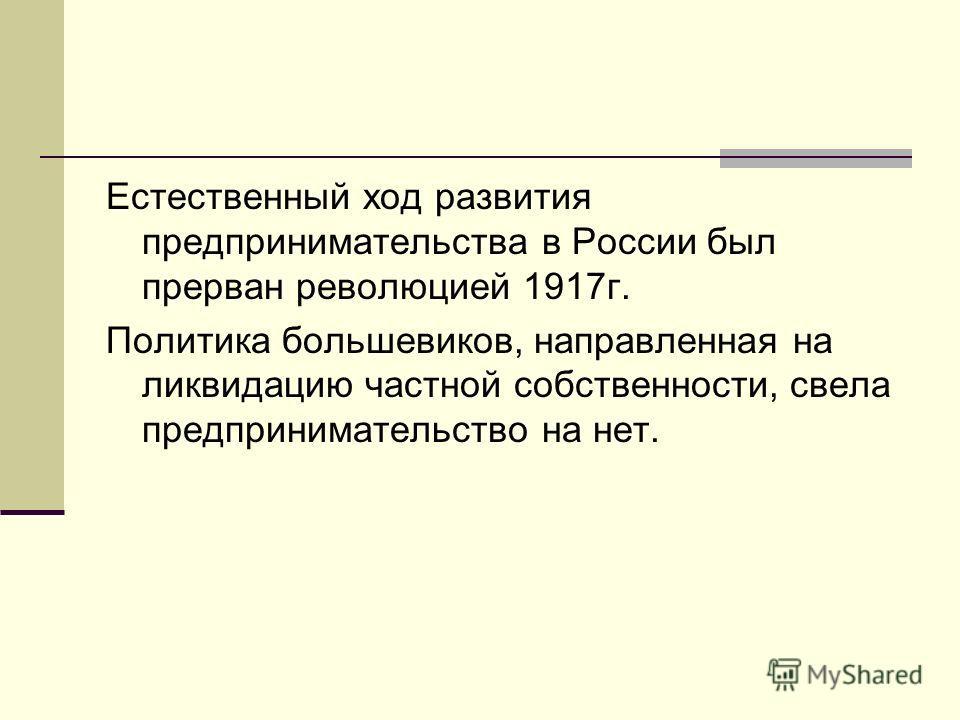 Естественный ход развития предпринимательства в России был прерван революцией 1917г. Политика большевиков, направленная на ликвидацию частной собственности, свела предпринимательство на нет.