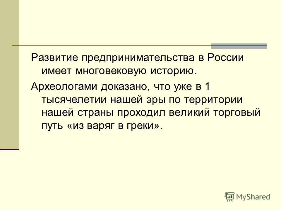 Развитие предпринимательства в России имеет многовековую историю. Археологами доказано, что уже в 1 тысячелетии нашей эры по территории нашей страны проходил великий торговый путь «из варяг в греки».