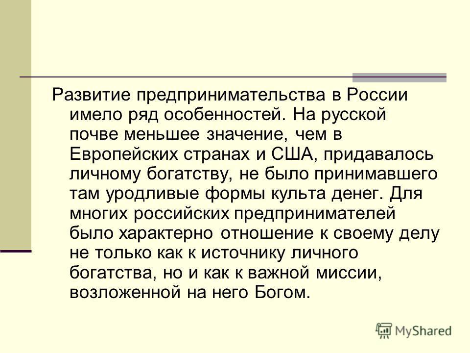 Развитие предпринимательства в России имело ряд особенностей. На русской почве меньшее значение, чем в Европейских странах и США, придавалось личному богатству, не было принимавшего там уродливые формы культа денег. Для многих российских предпринимат