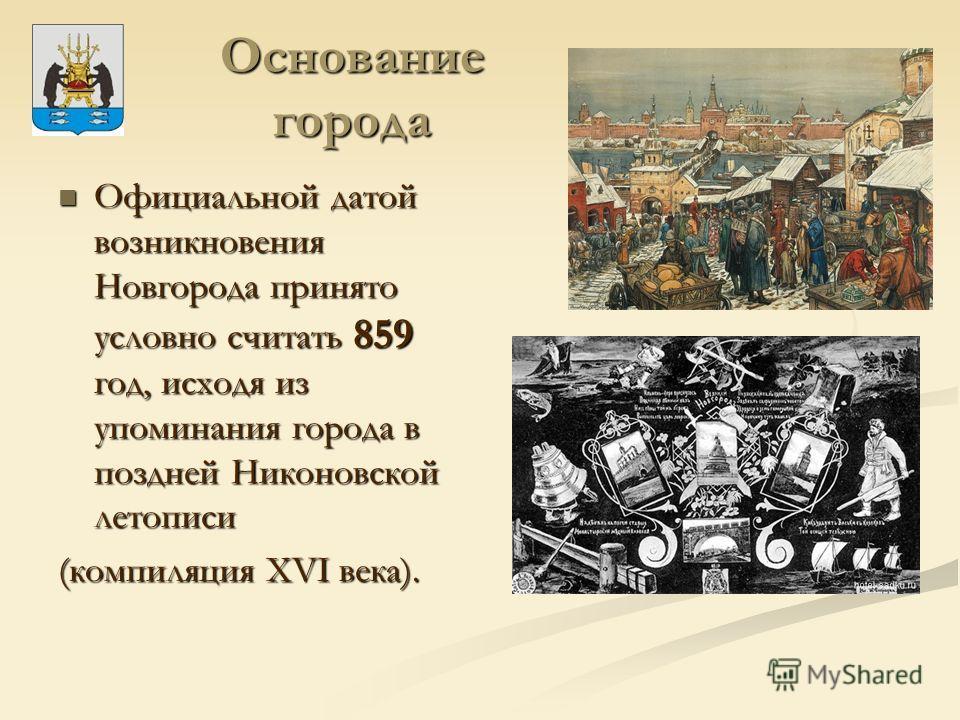 Основание города Официальной датой возникновения Новгорода принято условно считать 859 год, исходя из упоминания города в поздней Никоновской летописи Официальной датой возникновения Новгорода принято условно считать 859 год, исходя из упоминания гор