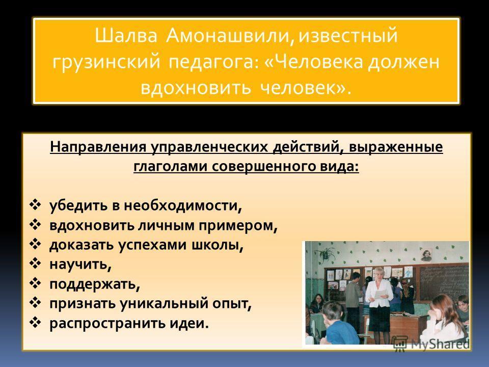 Шалва Амонашвили, известный грузинский педагога: «Человека должен вдохновить человек». Направления управленческих действий, выраженные глаголами совершенного вида: убедить в необходимости, вдохновить личным примером, доказать успехами школы, научить,