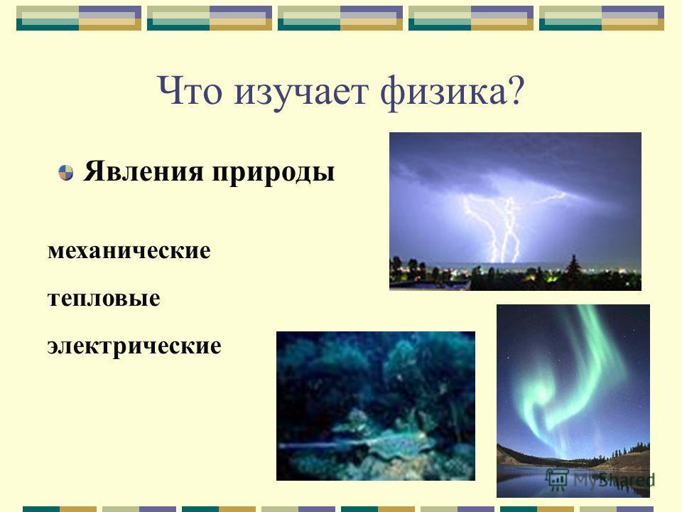 5 Что изучает физика? Явления природы механические тепловые электрические