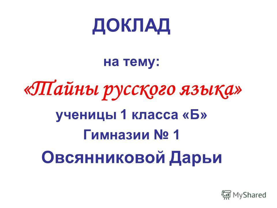 ДОКЛАД на тему: «Тайны русского языка» ученицы 1 класса «Б» Гимназии 1 Овсянниковой Дарьи