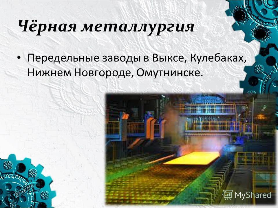 Чёрная металлургия Передельные заводы в Выксе, Кулебаках, Нижнем Новгороде, Омутнинске.