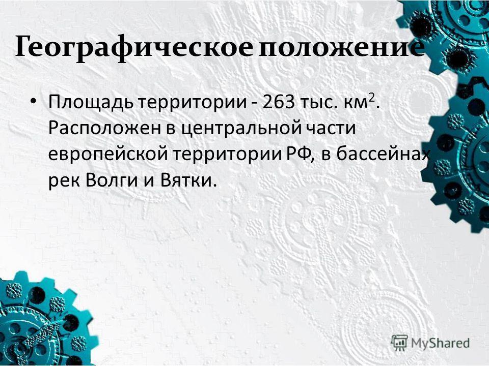 Географическое положение Площадь территории - 263 тыс. км 2. Расположен в центральной части европейской территории РФ, в бассейнах рек Волги и Вятки.
