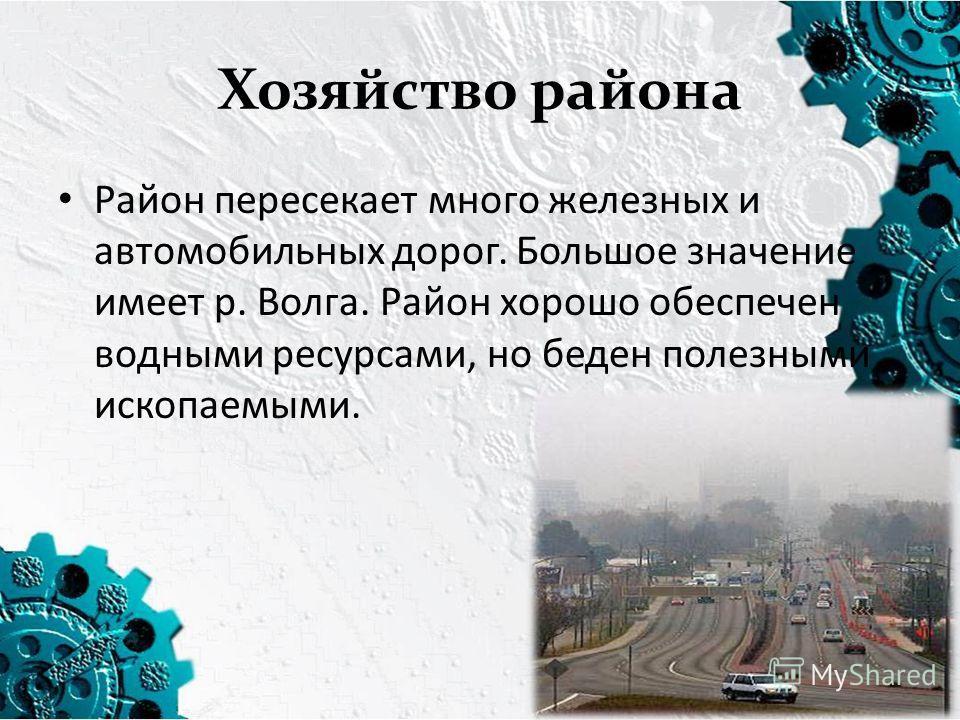 Хозяйство района Район пересекает много железных и автомобильных дорог. Большое значение имеет р. Волга. Район хорошо обеспечен водными ресурсами, но беден полезными ископаемыми.
